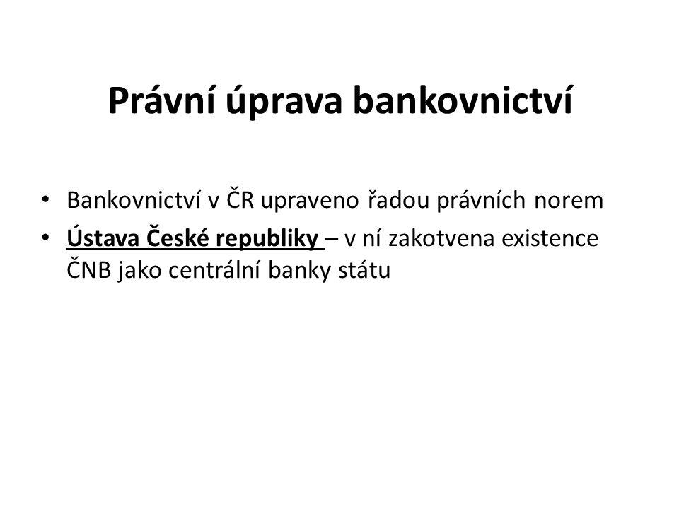 Právní úprava bankovnictví Bankovnictví v ČR upraveno řadou právních norem Ústava České republiky – v ní zakotvena existence ČNB jako centrální banky