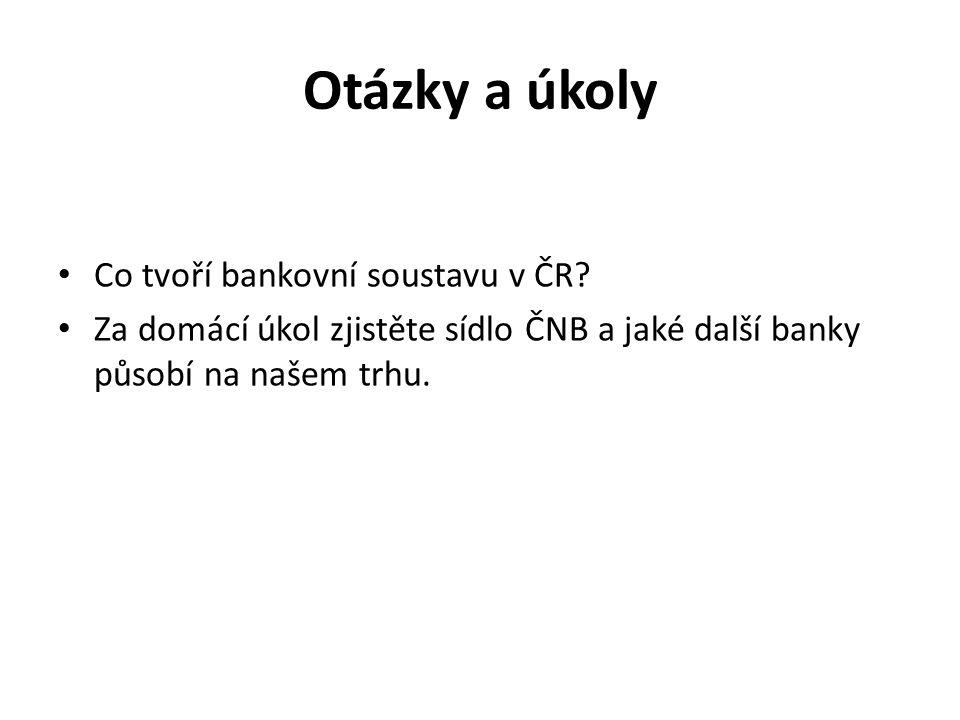 Otázky a úkoly Co tvoří bankovní soustavu v ČR? Za domácí úkol zjistěte sídlo ČNB a jaké další banky působí na našem trhu.