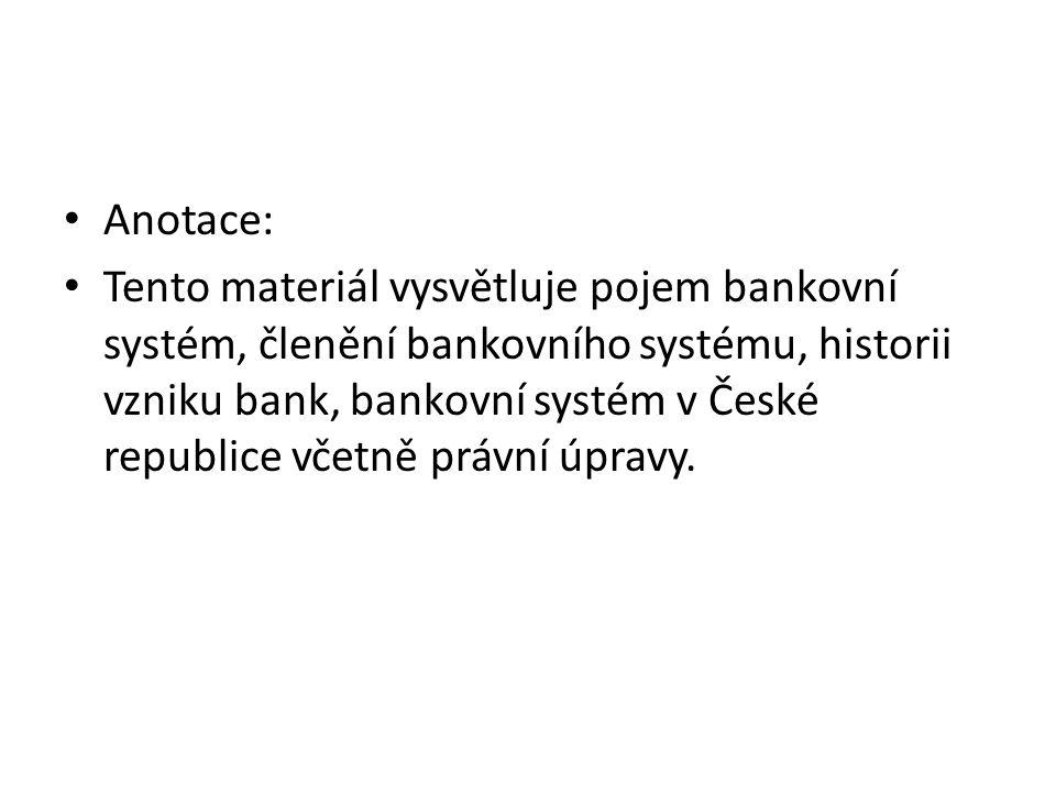 Anotace: Tento materiál vysvětluje pojem bankovní systém, členění bankovního systému, historii vzniku bank, bankovní systém v České republice včetně právní úpravy.