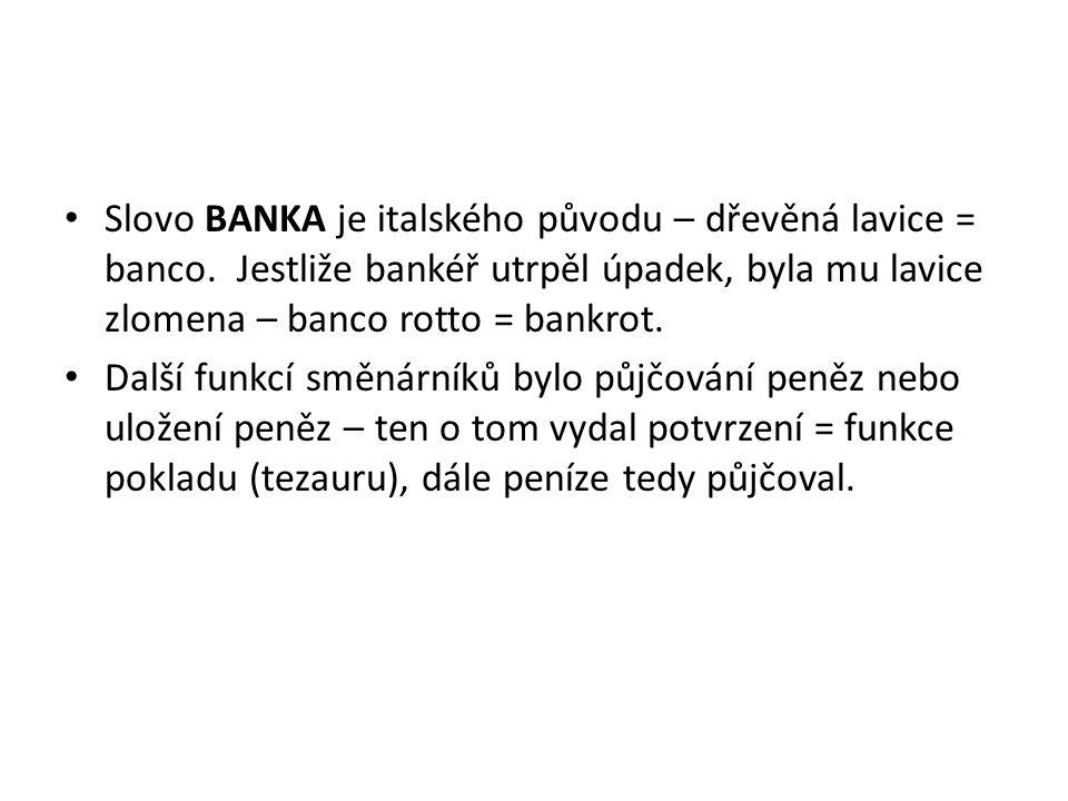 Slovo BANKA je italského původu – dřevěná lavice = banco. Jestliže bankéř utrpěl úpadek, byla mu lavice zlomena – banco rotto = bankrot. Další funkcí