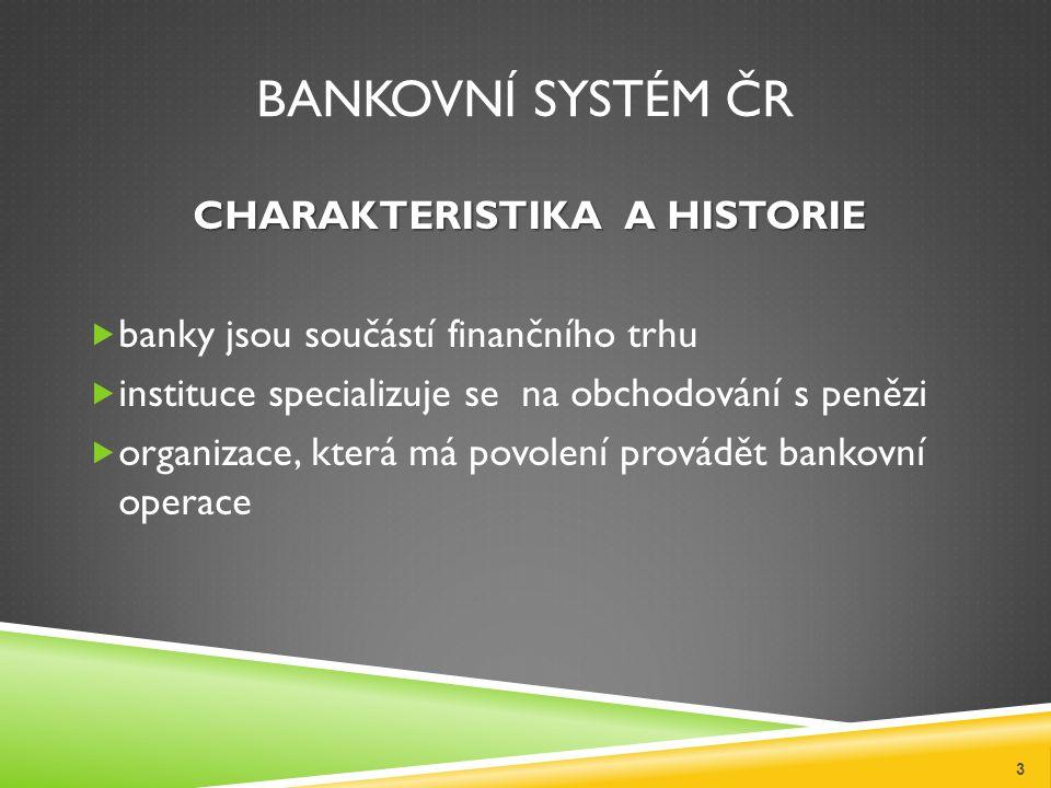 BANKOVNÍ SYSTÉM ČR CHARAKTERISTIKA A HISTORIE  banky jsou součástí finančního trhu  instituce specializuje se na obchodování s penězi  organizace, která má povolení provádět bankovní operace 3