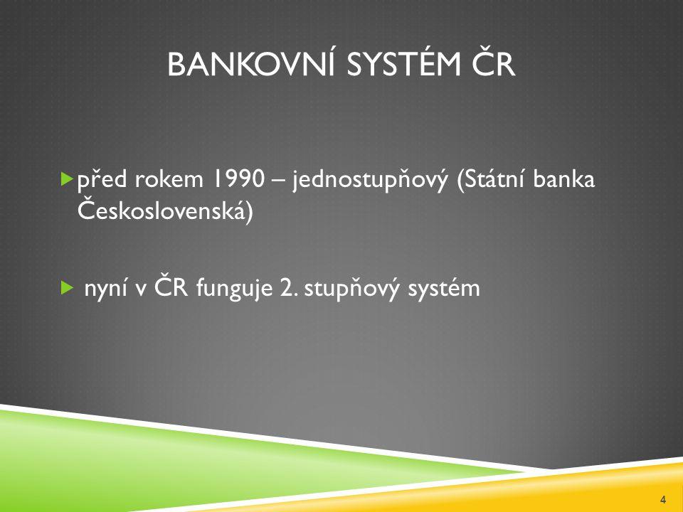 BANKOVNÍ SYSTÉM ČR  před rokem 1990 – jednostupňový (Státní banka Československá)  nyní v ČR funguje 2.
