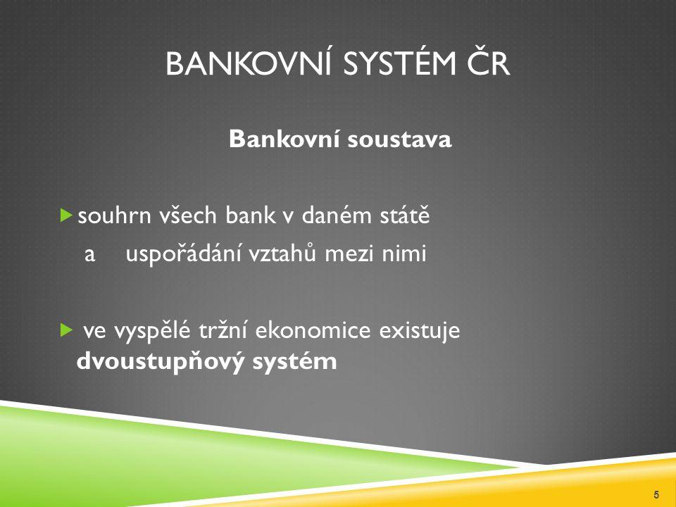 BANKOVNÍ SYSTÉM ČR Bankovní soustava  souhrn všech bank v daném státě a uspořádání vztahů mezi nimi  ve vyspělé tržní ekonomice existuje dvoustupňový systém 5