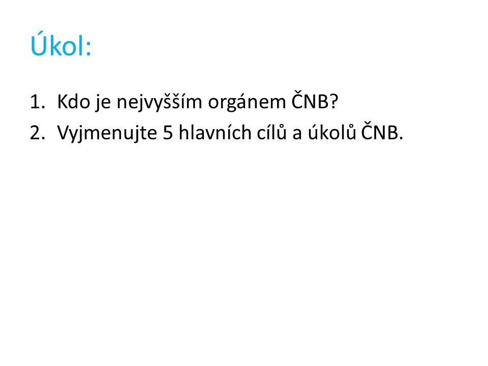 Úkol: 1.Kdo je nejvyšším orgánem ČNB 2.Vyjmenujte 5 hlavních cílů a úkolů ČNB.