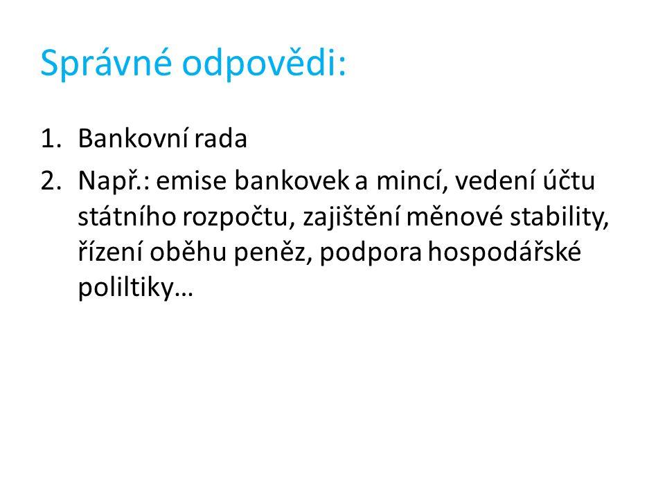 Správné odpovědi: 1.Bankovní rada 2.Např.: emise bankovek a mincí, vedení účtu státního rozpočtu, zajištění měnové stability, řízení oběhu peněz, podpora hospodářské poliltiky…