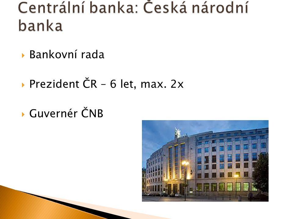  Bankovní rada  Prezident ČR – 6 let, max. 2x  Guvernér ČNB