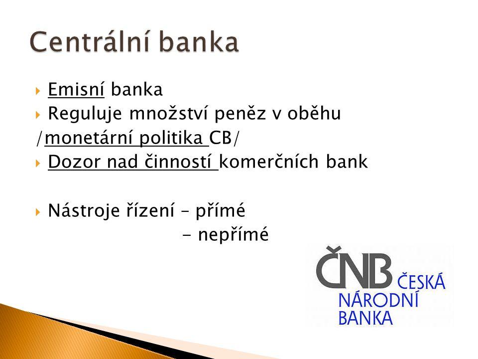  Emisní banka  Reguluje množství peněz v oběhu /monetární politika CB/  Dozor nad činností komerčních bank  Nástroje řízení – přímé - nepřímé