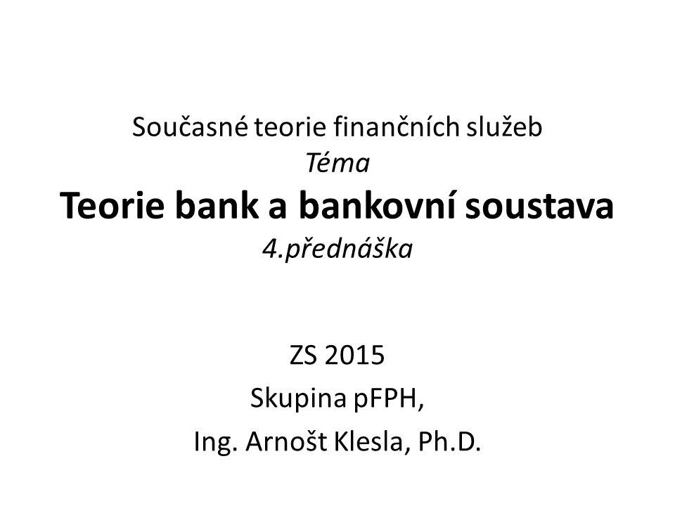 Současné teorie finančních služeb Téma Teorie bank a bankovní soustava 4.přednáška ZS 2015 Skupina pFPH, Ing.