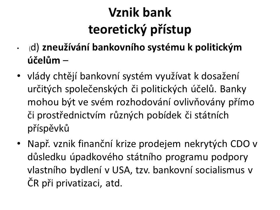 Vznik bank teoretický přístup ( d) zneužívání bankovního systému k politickým účelům – vlády chtějí bankovní systém využívat k dosažení určitých společenských či politických účelů.