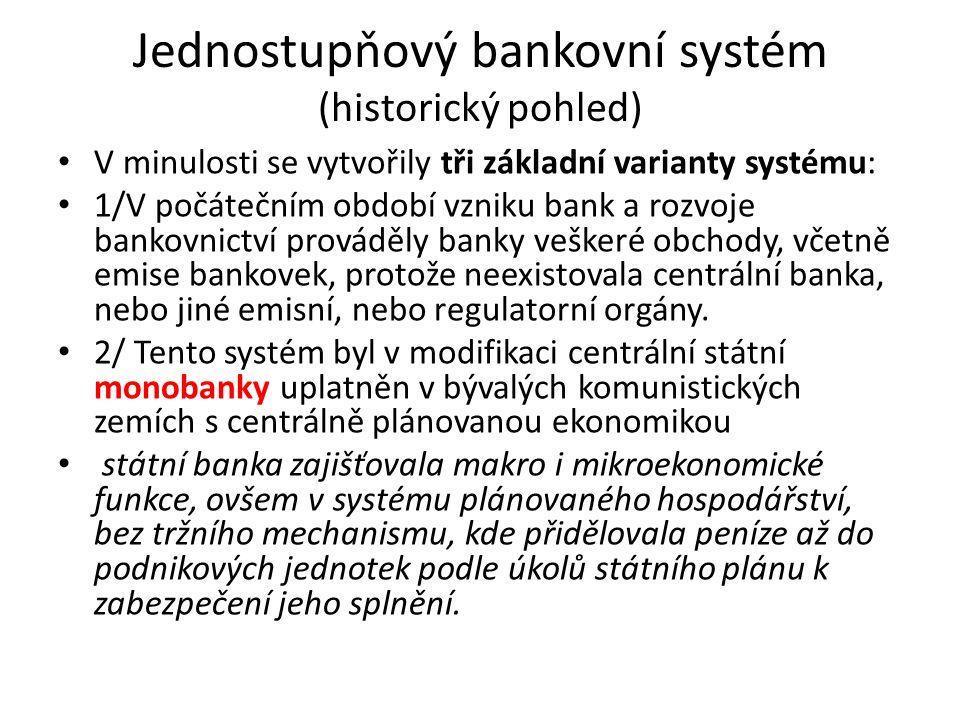 Jednostupňový bankovní systém (historický pohled) V minulosti se vytvořily tři základní varianty systému: 1/V počátečním období vzniku bank a rozvoje bankovnictví prováděly banky veškeré obchody, včetně emise bankovek, protože neexistovala centrální banka, nebo jiné emisní, nebo regulatorní orgány.