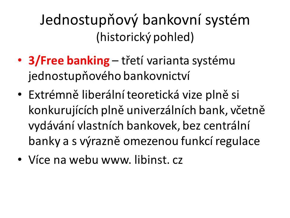 Jednostupňový bankovní systém (historický pohled) 3/Free banking – třetí varianta systému jednostupňového bankovnictví Extrémně liberální teoretická vize plně si konkurujících plně univerzálních bank, včetně vydávání vlastních bankovek, bez centrální banky a s výrazně omezenou funkcí regulace Více na webu www.