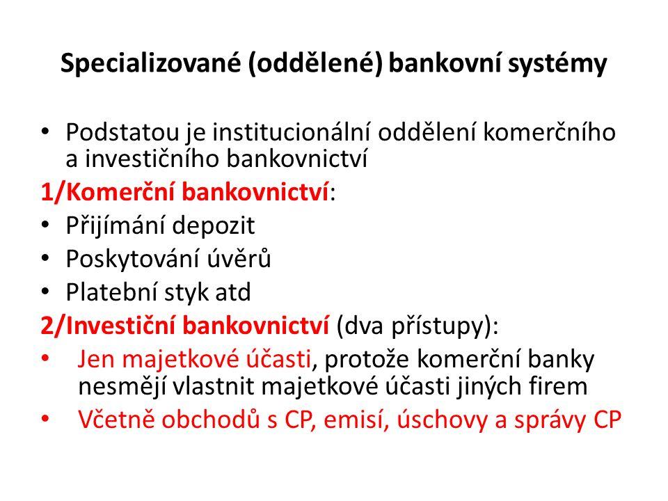 Specializované (oddělené) bankovní systémy Podstatou je institucionální oddělení komerčního a investičního bankovnictví 1/Komerční bankovnictví: Přijímání depozit Poskytování úvěrů Platební styk atd 2/Investiční bankovnictví (dva přístupy): Jen majetkové účasti, protože komerční banky nesmějí vlastnit majetkové účasti jiných firem Včetně obchodů s CP, emisí, úschovy a správy CP