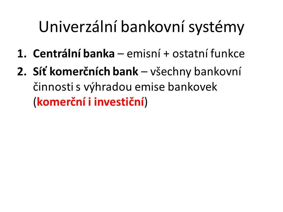 Univerzální bankovní systémy 1.Centrální banka – emisní + ostatní funkce 2.Síť komerčních bank – všechny bankovní činnosti s výhradou emise bankovek (komerční i investiční)