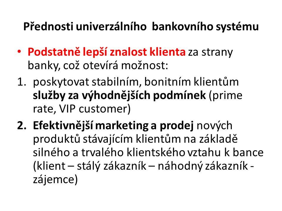 Přednosti univerzálního bankovního systému Podstatně lepší znalost klienta za strany banky, což otevírá možnost: 1.poskytovat stabilním, bonitním klientům služby za výhodnějších podmínek (prime rate, VIP customer) 2.Efektivnější marketing a prodej nových produktů stávajícím klientům na základě silného a trvalého klientského vztahu k bance (klient – stálý zákazník – náhodný zákazník - zájemce)