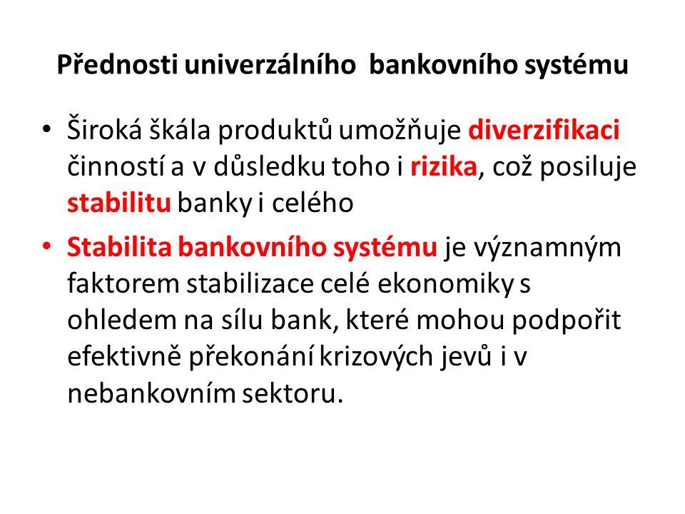 Přednosti univerzálního bankovního systému Široká škála produktů umožňuje diverzifikaci činností a v důsledku toho i rizika, což posiluje stabilitu banky i celého Stabilita bankovního systému je významným faktorem stabilizace celé ekonomiky s ohledem na sílu bank, které mohou podpořit efektivně překonání krizových jevů i v nebankovním sektoru.