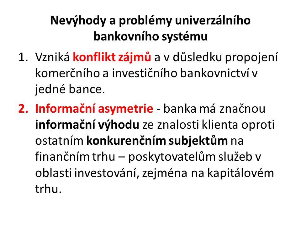 Nevýhody a problémy univerzálního bankovního systému 1.Vzniká konflikt zájmů a v důsledku propojení komerčního a investičního bankovnictví v jedné bance.