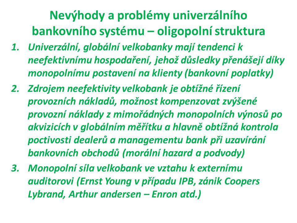 Nevýhody a problémy univerzálního bankovního systému – oligopolní struktura 1.Univerzální, globální velkobanky mají tendenci k neefektivnímu hospodaření, jehož důsledky přenášejí díky monopolnímu postavení na klienty (bankovní poplatky) 2.Zdrojem neefektivity velkobank je obtížné řízení provozních nákladů, možnost kompenzovat zvýšené provozní náklady z mimořádných monopolních výnosů po akvizicích v globálním měřítku a hlavně obtížná kontrola poctivosti dealerů a managementu bank při uzavírání bankovních obchodů (morální hazard a podvody) 3.Monopolní síla velkobank ve vztahu k externímu auditorovi (Ernst Young v případu IPB, zánik Coopers Lybrand, Arthur andersen – Enron atd.)