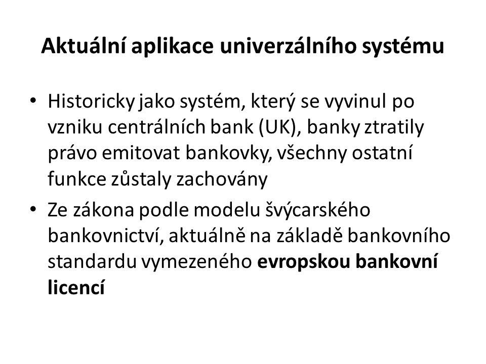 Aktuální aplikace univerzálního systému Historicky jako systém, který se vyvinul po vzniku centrálních bank (UK), banky ztratily právo emitovat bankovky, všechny ostatní funkce zůstaly zachovány Ze zákona podle modelu švýcarského bankovnictví, aktuálně na základě bankovního standardu vymezeného evropskou bankovní licencí