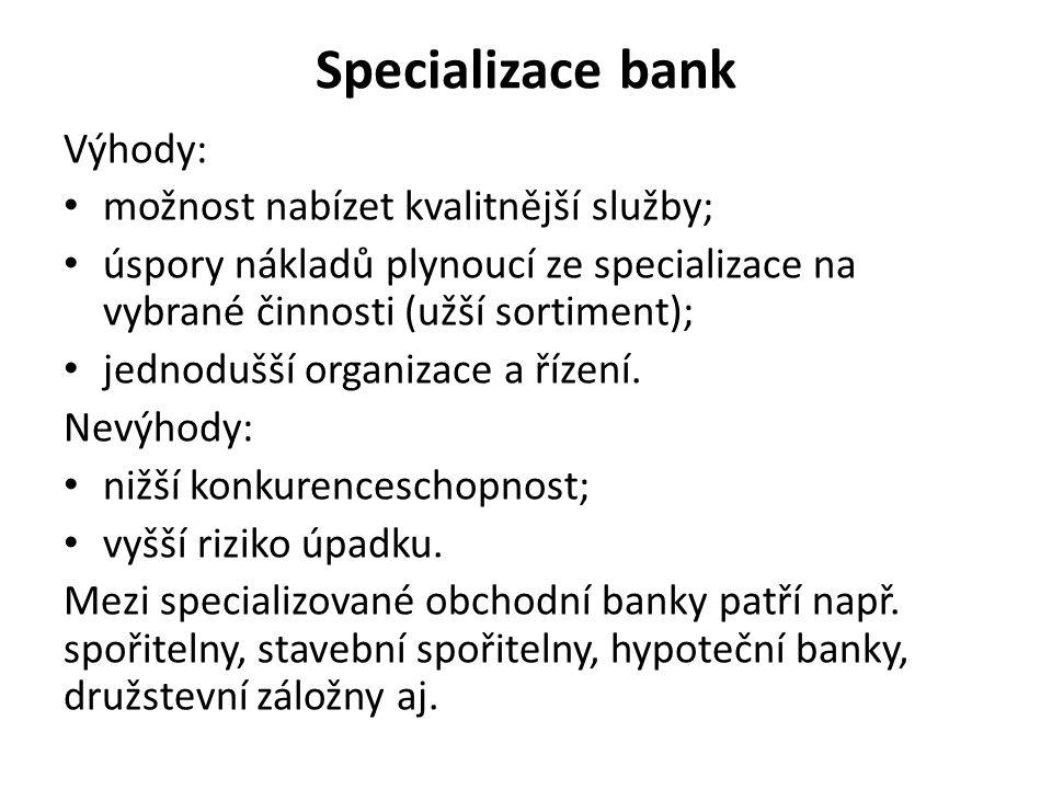 Specializace bank Výhody: možnost nabízet kvalitnější služby; úspory nákladů plynoucí ze specializace na vybrané činnosti (užší sortiment); jednodušší organizace a řízení.