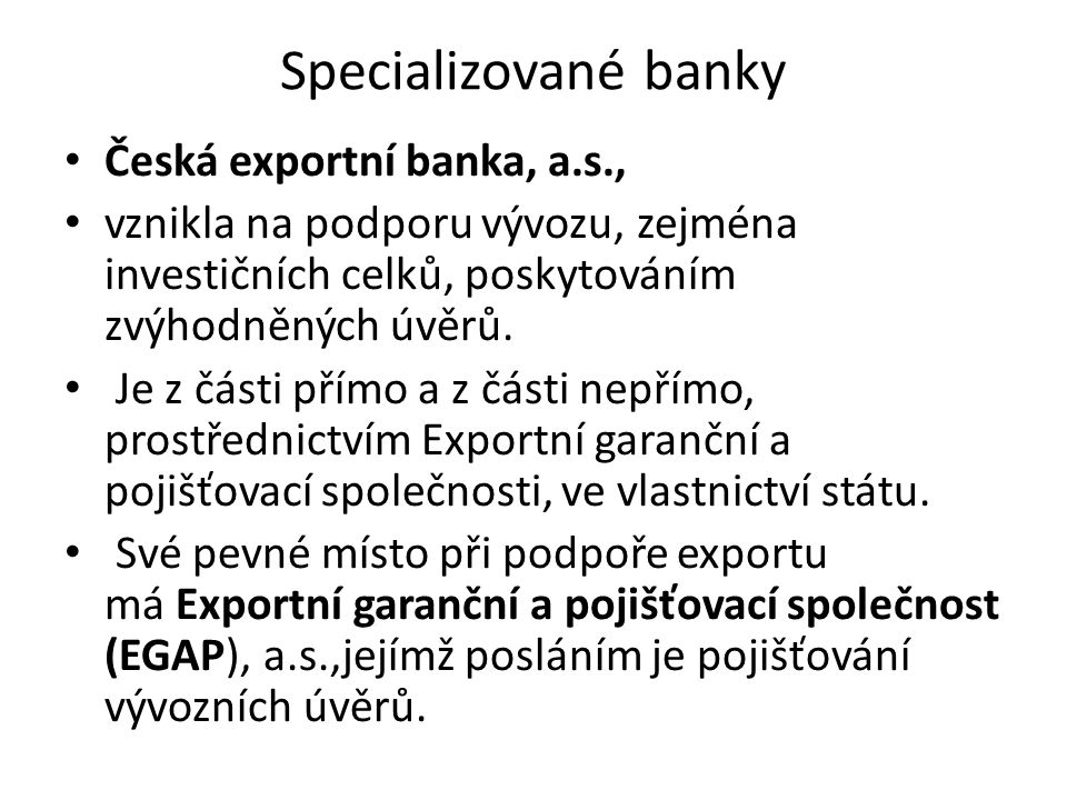 Specializované banky Česká exportní banka, a.s., vznikla na podporu vývozu, zejména investičních celků, poskytováním zvýhodněných úvěrů.