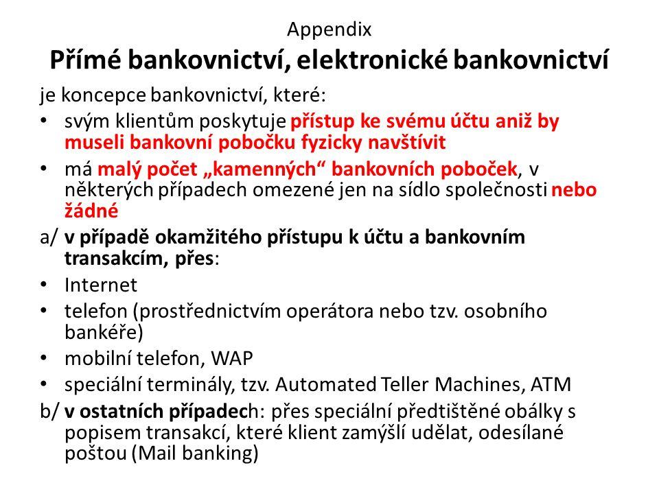 """Appendix Přímé bankovnictví, elektronické bankovnictví je koncepce bankovnictví, které: svým klientům poskytuje přístup ke svému účtu aniž by museli bankovní pobočku fyzicky navštívit má malý počet """"kamenných bankovních poboček, v některých případech omezené jen na sídlo společnosti nebo žádné a/v případě okamžitého přístupu k účtu a bankovním transakcím, přes: Internet telefon (prostřednictvím operátora nebo tzv."""