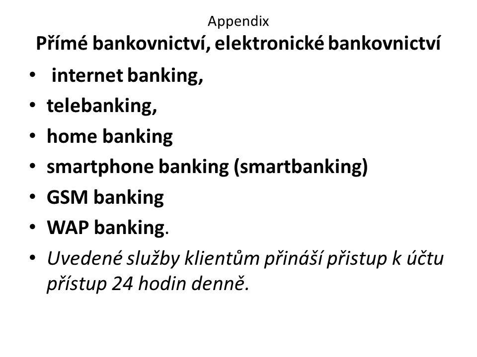 Appendix Přímé bankovnictví, elektronické bankovnictví internet banking, telebanking, home banking smartphone banking (smartbanking) GSM banking WAP banking.