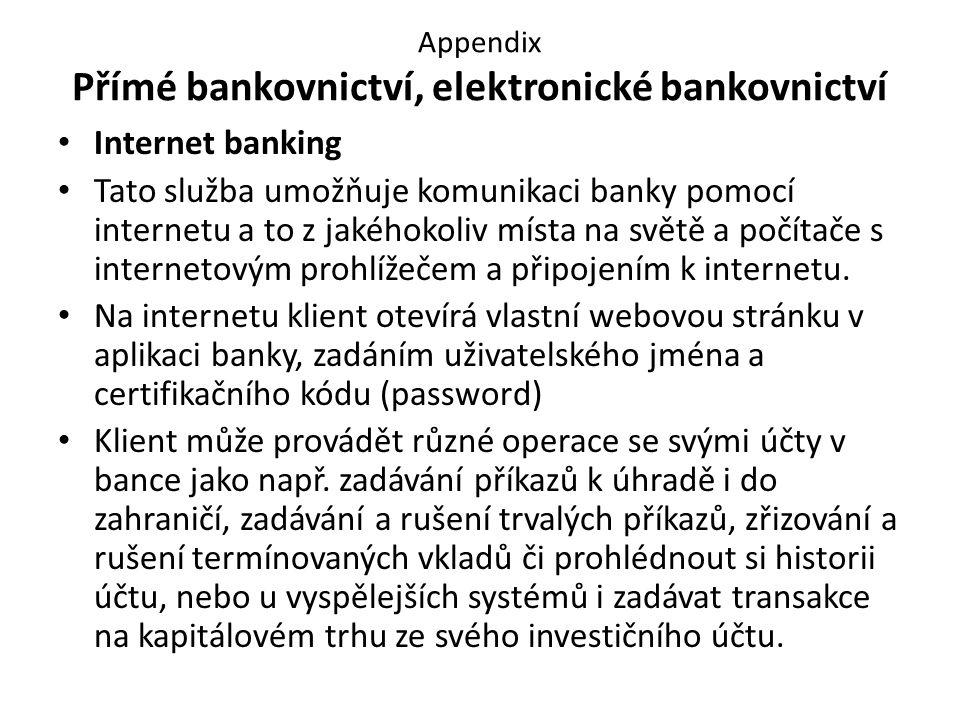 Appendix Přímé bankovnictví, elektronické bankovnictví Internet banking Tato služba umožňuje komunikaci banky pomocí internetu a to z jakéhokoliv místa na světě a počítače s internetovým prohlížečem a připojením k internetu.