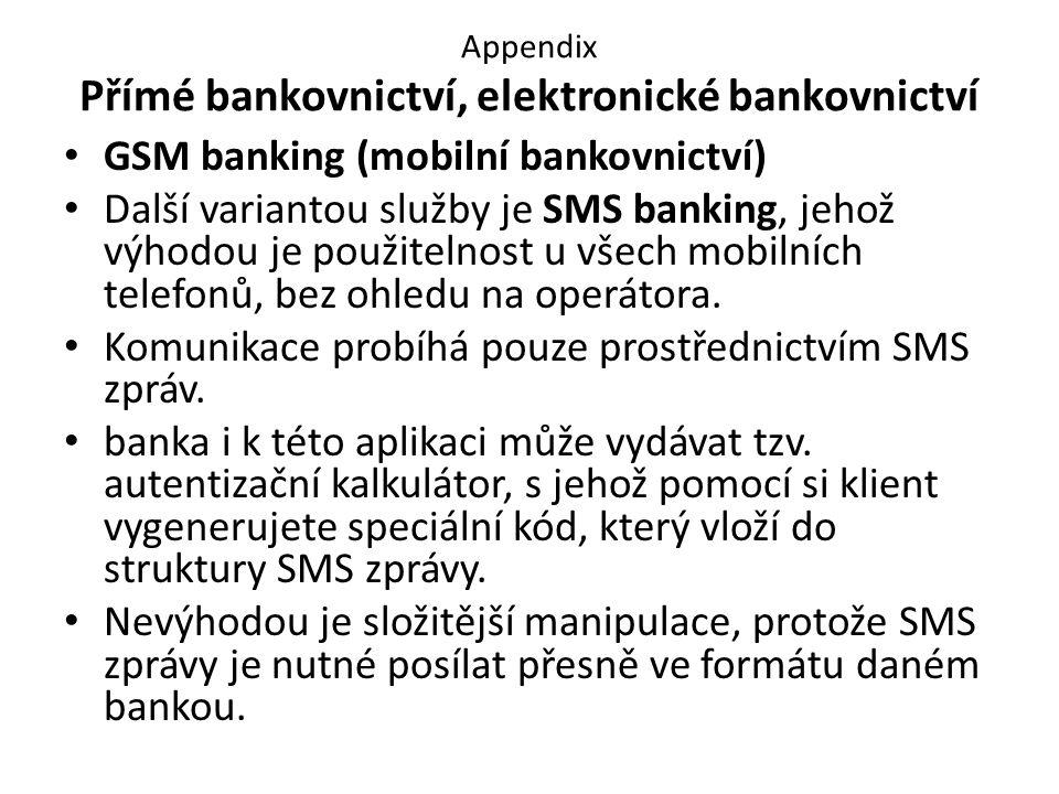 Appendix Přímé bankovnictví, elektronické bankovnictví GSM banking (mobilní bankovnictví) Další variantou služby je SMS banking, jehož výhodou je použitelnost u všech mobilních telefonů, bez ohledu na operátora.