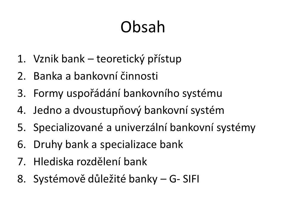 Obsah 1.Vznik bank – teoretický přístup 2.Banka a bankovní činnosti 3.Formy uspořádání bankovního systému 4.Jedno a dvoustupňový bankovní systém 5.Specializované a univerzální bankovní systémy 6.Druhy bank a specializace bank 7.Hlediska rozdělení bank 8.Systémově důležité banky – G- SIFI
