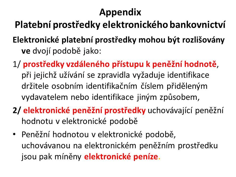 Appendix Platební prostředky elektronického bankovnictví Elektronické platební prostředky mohou být rozlišovány ve dvojí podobě jako: 1/ prostředky vzdáleného přístupu k peněžní hodnotě, při jejichž užívání se zpravidla vyžaduje identifikace držitele osobním identifikačním číslem přiděleným vydavatelem nebo identifikace jiným způsobem, 2/ elektronické peněžní prostředky uchovávající peněžní hodnotu v elektronické podobě Peněžní hodnotou v elektronické podobě, uchovávanou na elektronickém peněžním prostředku jsou pak míněny elektronické peníze.