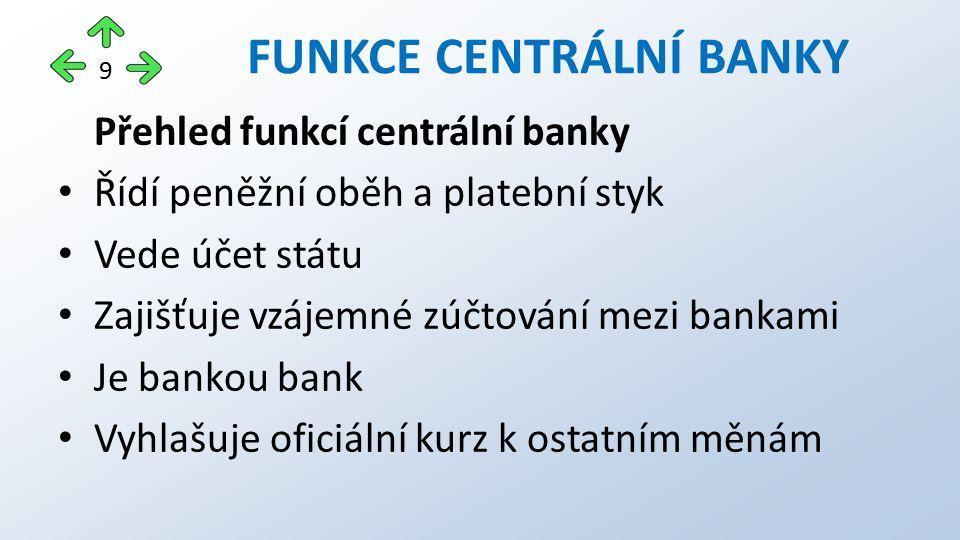 Přehled funkcí centrální banky Řídí peněžní oběh a platební styk Vede účet státu Zajišťuje vzájemné zúčtování mezi bankami Je bankou bank Vyhlašuje oficiální kurz k ostatním měnám FUNKCE CENTRÁLNÍ BANKY 9