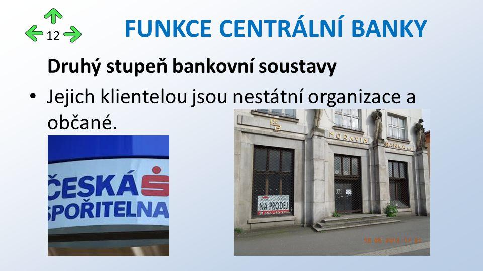 Druhý stupeň bankovní soustavy Jejich klientelou jsou nestátní organizace a občané. FUNKCE CENTRÁLNÍ BANKY 12