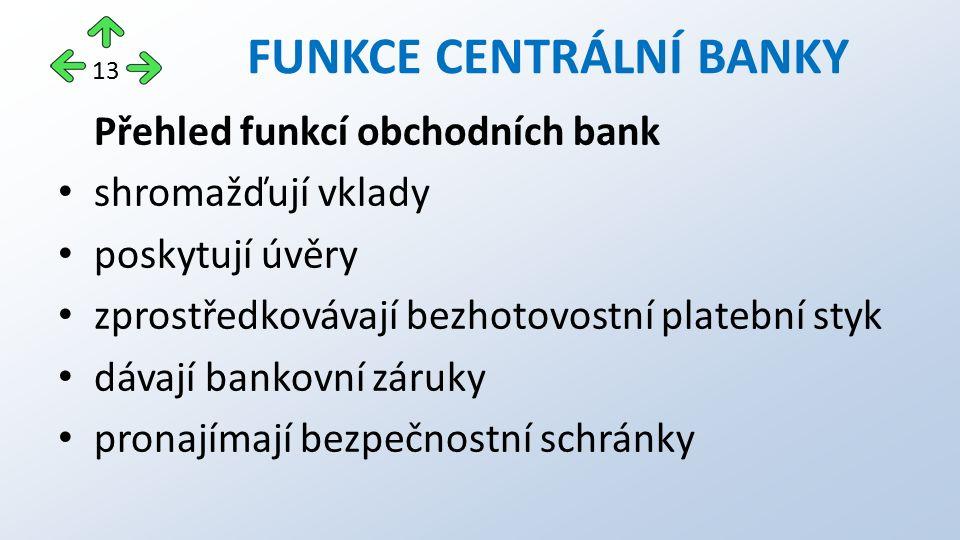 Přehled funkcí obchodních bank shromažďují vklady poskytují úvěry zprostředkovávají bezhotovostní platební styk dávají bankovní záruky pronajímají bezpečnostní schránky FUNKCE CENTRÁLNÍ BANKY 13