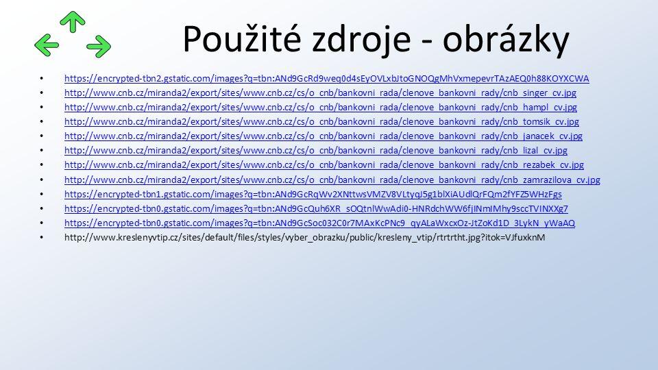 Použité zdroje - obrázky https://encrypted-tbn2.gstatic.com/images q=tbn:ANd9GcRd9weq0d4sEyOVLxbJtoGNOQgMhVxmepevrTAzAEQ0h88KOYXCWA http://www.cnb.cz/miranda2/export/sites/www.cnb.cz/cs/o_cnb/bankovni_rada/clenove_bankovni_rady/cnb_singer_cv.jpg http://www.cnb.cz/miranda2/export/sites/www.cnb.cz/cs/o_cnb/bankovni_rada/clenove_bankovni_rady/cnb_hampl_cv.jpg http://www.cnb.cz/miranda2/export/sites/www.cnb.cz/cs/o_cnb/bankovni_rada/clenove_bankovni_rady/cnb_tomsik_cv.jpg http://www.cnb.cz/miranda2/export/sites/www.cnb.cz/cs/o_cnb/bankovni_rada/clenove_bankovni_rady/cnb_janacek_cv.jpg http://www.cnb.cz/miranda2/export/sites/www.cnb.cz/cs/o_cnb/bankovni_rada/clenove_bankovni_rady/cnb_lizal_cv.jpg http://www.cnb.cz/miranda2/export/sites/www.cnb.cz/cs/o_cnb/bankovni_rada/clenove_bankovni_rady/cnb_rezabek_cv.jpg http://www.cnb.cz/miranda2/export/sites/www.cnb.cz/cs/o_cnb/bankovni_rada/clenove_bankovni_rady/cnb_zamrazilova_cv.jpg https://encrypted-tbn1.gstatic.com/images q=tbn:ANd9GcRqWv2XNttwsVMZV8VLtyqJ5g1blXiAUdlQrFQm2fYFZ5WHzFgs https://encrypted-tbn0.gstatic.com/images q=tbn:ANd9GcQuh6XR_sOQtnlWwAdi0-HNRdchWW6fjINmIMhy9sccTVINXXg7 https://encrypted-tbn0.gstatic.com/images q=tbn:ANd9GcSoc032C0r7MAxKcPNc9_qyALaWxcxOz-JtZoKd1D_3LykN_yWaAQ http://www.kreslenyvtip.cz/sites/default/files/styles/vyber_obrazku/public/kresleny_vtip/rtrtrtht.jpg itok=VJfuxknM