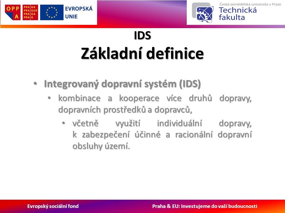 Evropský sociální fond Praha & EU: Investujeme do vaší budoucnosti IDS Základní definice Integrovaný dopravní systém (IDS) Integrovaný dopravní systém (IDS) kombinace a kooperace více druhů dopravy, dopravních prostředků a dopravců, kombinace a kooperace více druhů dopravy, dopravních prostředků a dopravců, včetně využití individuální dopravy, k zabezpečení účinné a racionální dopravní obsluhy území.