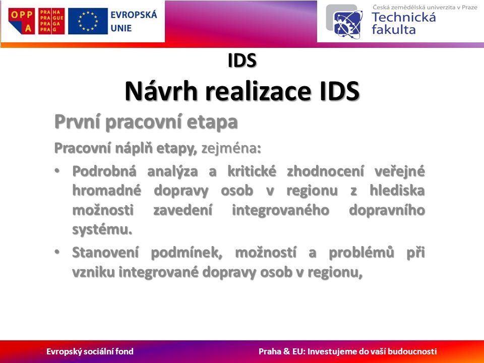 Evropský sociální fond Praha & EU: Investujeme do vaší budoucnosti IDS Návrh realizace IDS První pracovní etapa Pracovní náplň etapy, zejména: Podrobná analýza a kritické zhodnocení veřejné hromadné dopravy osob v regionu z hlediska možnosti zavedení integrovaného dopravního systému.
