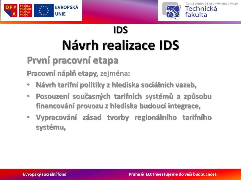 Evropský sociální fond Praha & EU: Investujeme do vaší budoucnosti IDS Návrh realizace IDS První pracovní etapa Pracovní náplň etapy, zejména: Návrh tarifní politiky z hlediska sociálních vazeb, Návrh tarifní politiky z hlediska sociálních vazeb, Posouzení současných tarifních systémů a způsobu financování provozu z hlediska budoucí integrace, Posouzení současných tarifních systémů a způsobu financování provozu z hlediska budoucí integrace, Vypracování zásad tvorby regionálního tarifního systému, Vypracování zásad tvorby regionálního tarifního systému,