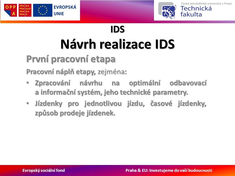 Evropský sociální fond Praha & EU: Investujeme do vaší budoucnosti IDS Návrh realizace IDS První pracovní etapa Pracovní náplň etapy, zejména: Zpracování návrhu na optimální odbavovací a informační systém, jeho technické parametry.