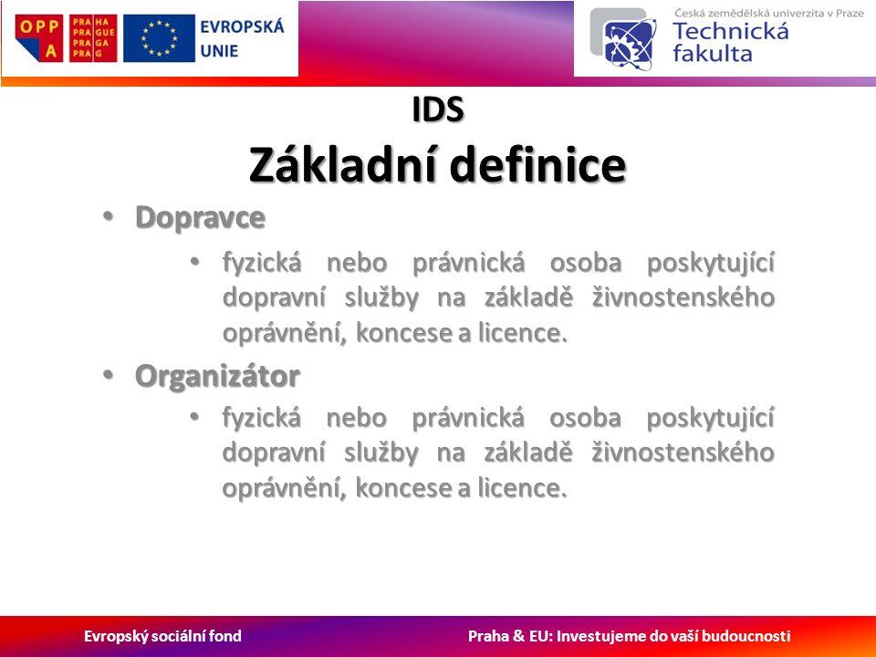 Evropský sociální fond Praha & EU: Investujeme do vaší budoucnosti IDS Základní definice Dopravce Dopravce fyzická nebo právnická osoba poskytující dopravní služby na základě živnostenského oprávnění, koncese a licence.