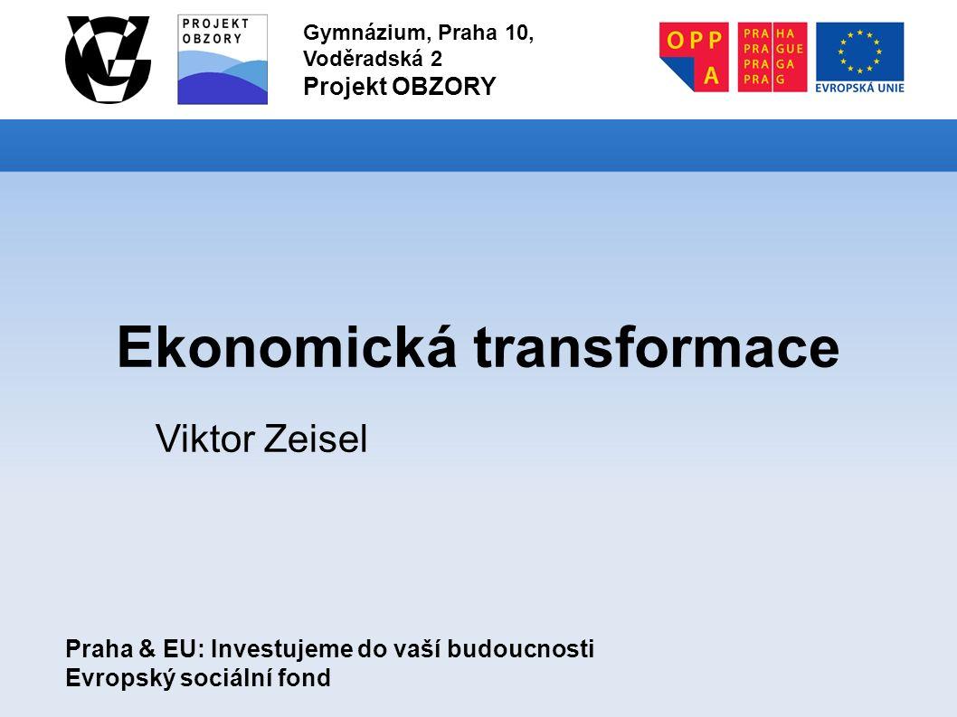 Praha & EU: Investujeme do vaší budoucnosti Evropský sociální fond Gymnázium, Praha 10, Voděradská 2 Projekt OBZORY Ekonomická transformace Viktor Zeisel