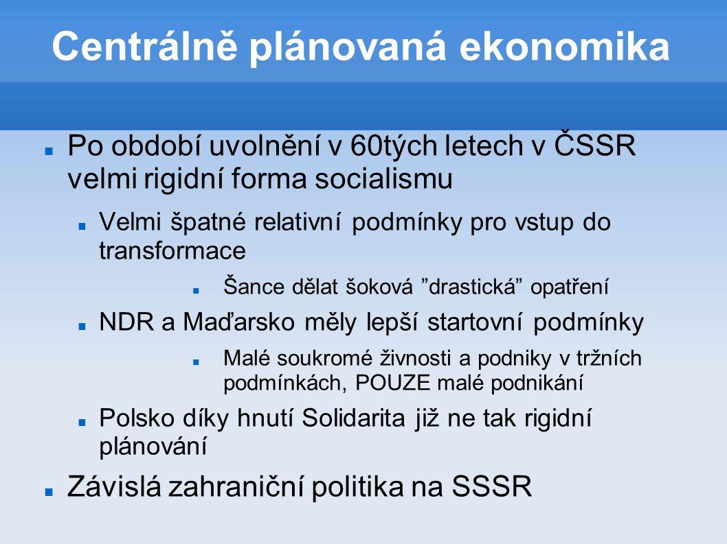 Centrálně plánovaná ekonomika Po období uvolnění v 60tých letech v ČSSR velmi rigidní forma socialismu Velmi špatné relativní podmínky pro vstup do transformace Šance dělat šoková drastická opatření NDR a Maďarsko měly lepší startovní podmínky Malé soukromé živnosti a podniky v tržních podmínkách, POUZE malé podnikání Polsko díky hnutí Solidarita již ne tak rigidní plánování Závislá zahraniční politika na SSSR