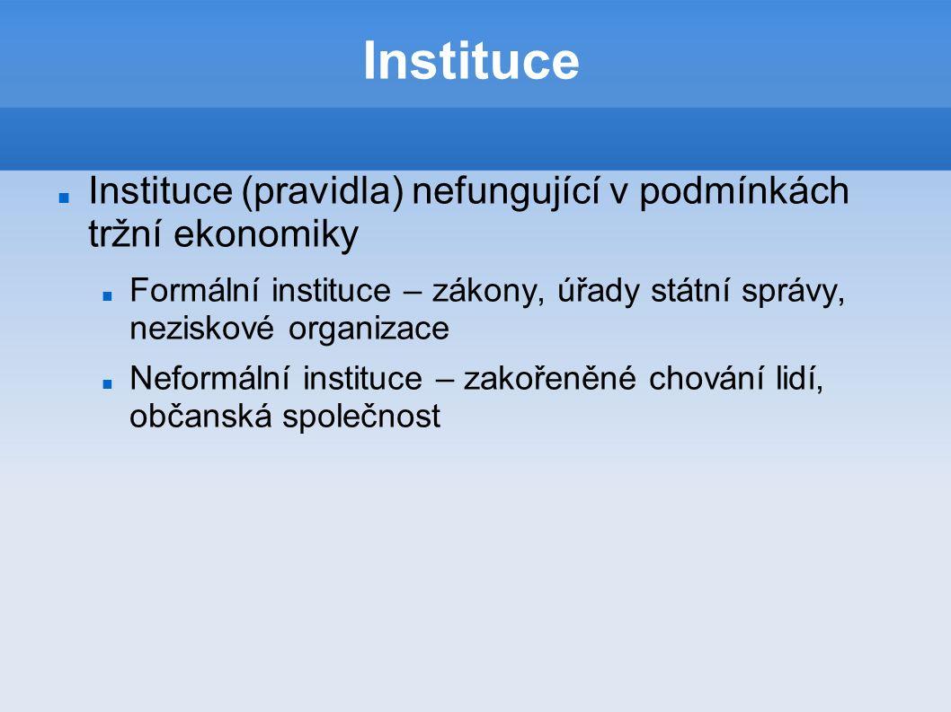 Instituce Instituce (pravidla) nefungující v podmínkách tržní ekonomiky Formální instituce – zákony, úřady státní správy, neziskové organizace Neformální instituce – zakořeněné chování lidí, občanská společnost