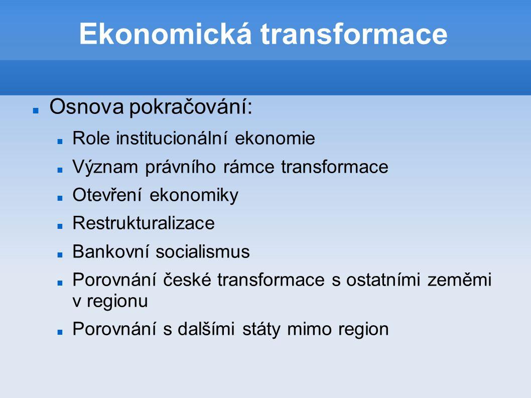 Ekonomická transformace Osnova pokračování: Role institucionální ekonomie Význam právního rámce transformace Otevření ekonomiky Restrukturalizace Bankovní socialismus Porovnání české transformace s ostatními zeměmi v regionu Porovnání s dalšími státy mimo region