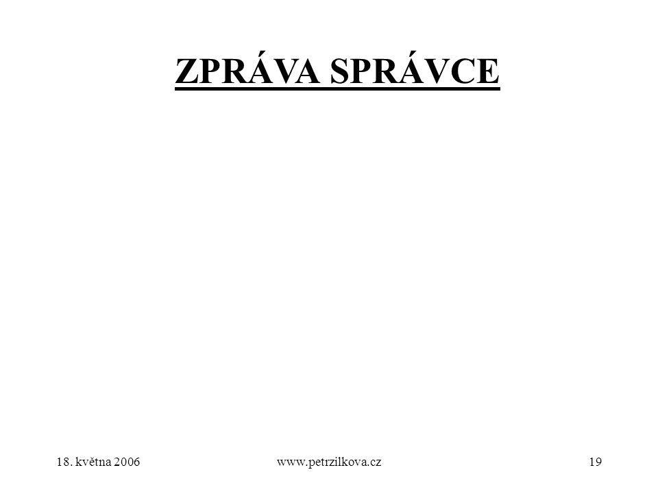 18. května 2006www.petrzilkova.cz19 ZPRÁVA SPRÁVCE
