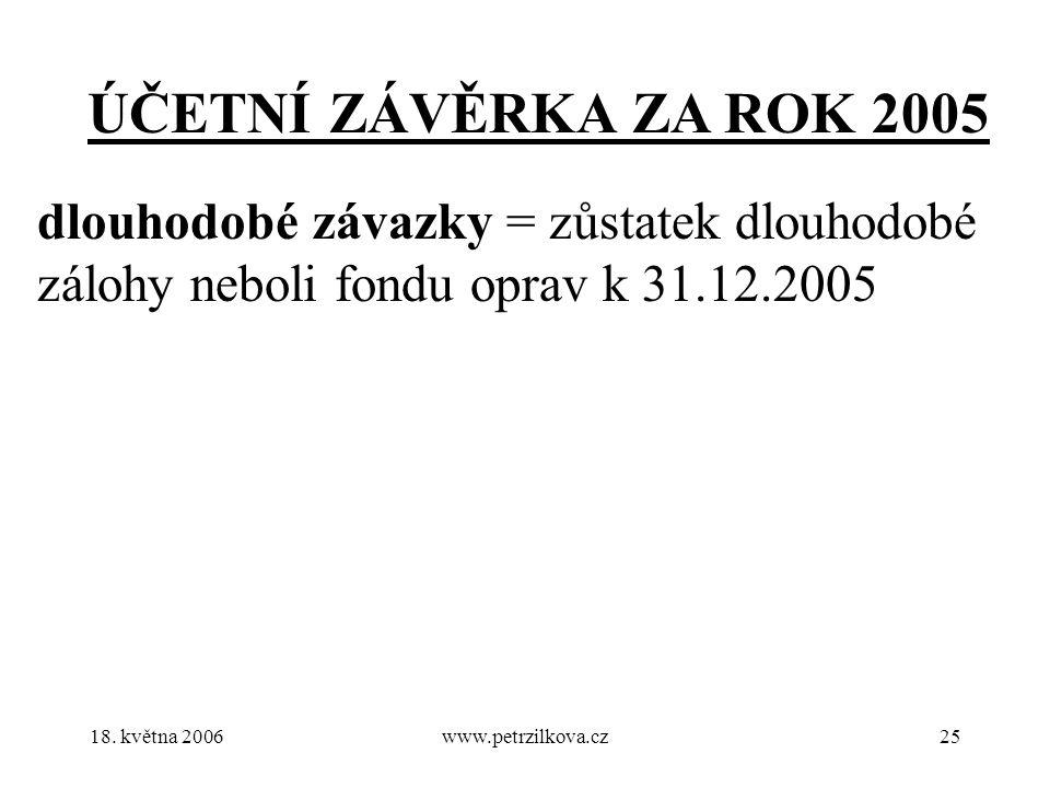 18. května 2006www.petrzilkova.cz25 ÚČETNÍ ZÁVĚRKA ZA ROK 2005 dlouhodobé závazky = zůstatek dlouhodobé zálohy neboli fondu oprav k 31.12.2005