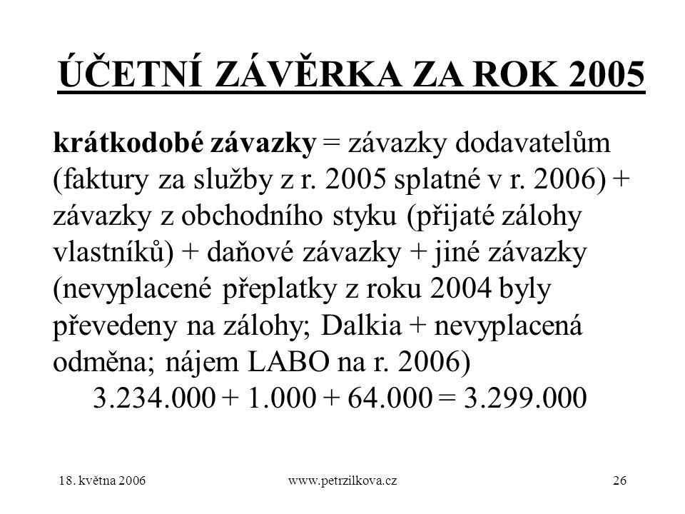 18. května 2006www.petrzilkova.cz26 ÚČETNÍ ZÁVĚRKA ZA ROK 2005 krátkodobé závazky = závazky dodavatelům (faktury za služby z r. 2005 splatné v r. 2006