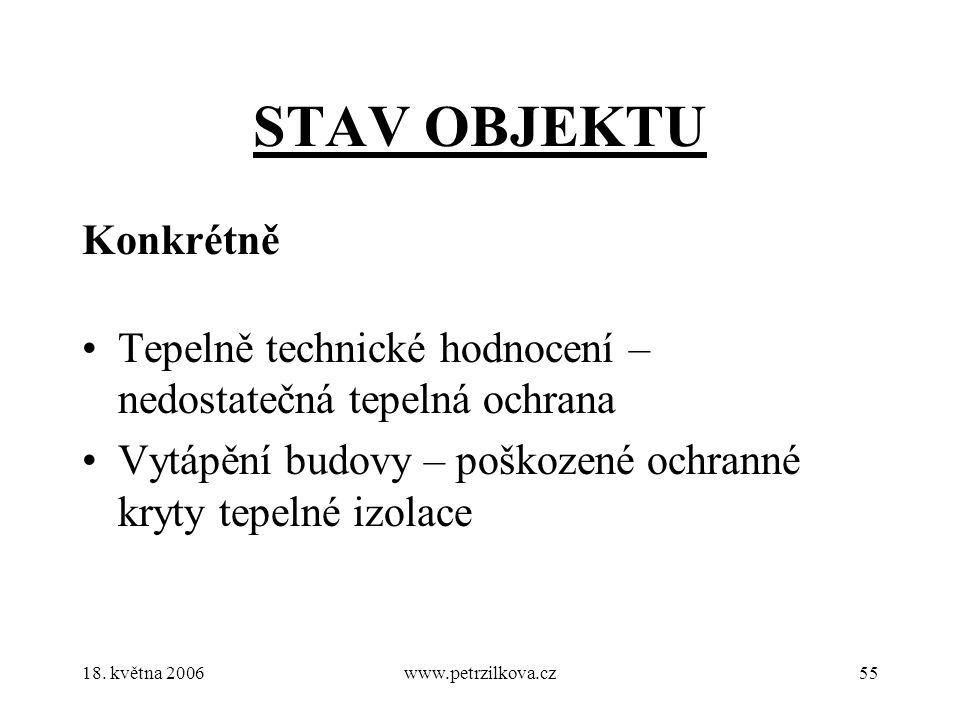 18. května 2006www.petrzilkova.cz55 STAV OBJEKTU Konkrétně Tepelně technické hodnocení – nedostatečná tepelná ochrana Vytápění budovy – poškozené ochr