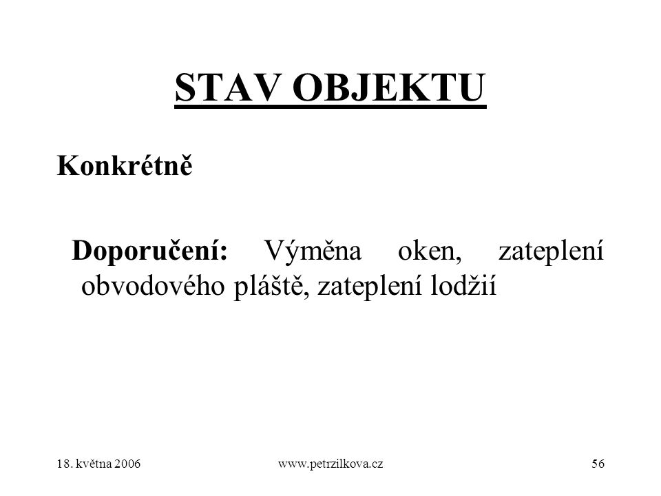18. května 2006www.petrzilkova.cz56 STAV OBJEKTU Konkrétně Doporučení: Výměna oken, zateplení obvodového pláště, zateplení lodžií