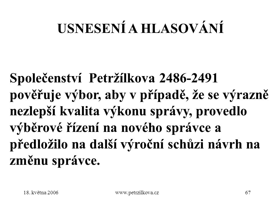 18. května 2006www.petrzilkova.cz67 USNESENÍ A HLASOVÁNÍ Společenství Petržílkova 2486-2491 pověřuje výbor, aby v případě, že se výrazně nezlepší kval