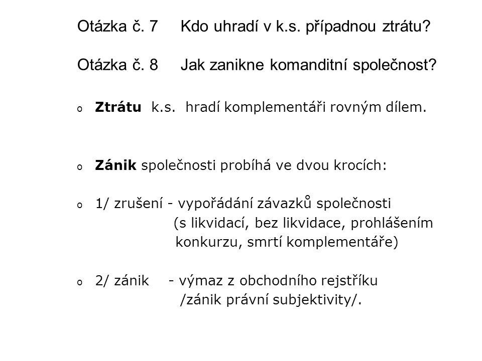 Otázka č. 7 Kdo uhradí v k.s. případnou ztrátu? Otázka č. 8 Jak zanikne komanditní společnost? oZoZtrátu k.s. hradí komplementáři rovným dílem. oZoZán